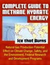 Complete Guide To Methane Hydrate Energy Ice That Burns Natural Gas Production Potential Effect On Climate Change Safety And The Environment Federal Research And Development Programs