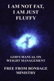 I Am Not Fat, I Am Just Fluffy. God's Manual On Weight Management. - Free From Bondage Ministry Book