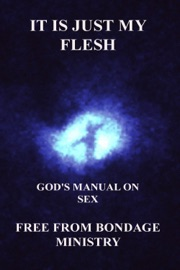 It Is Just My Flesh. God's Manual On Sex. - Free From Bondage Ministry Book