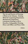 The Art And Practice Of Printing - A Work In Six Volumes - Dealing With The Composing Department Mechanical Composition Letterpress Printing In All Its Branches Lithographic Printing Direct And Offset And Photo Litho