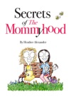 Secrets Of The Mommyhood Everything I Wish Someone Had Told Me About Pregnancy Childbirth And Having A Baby