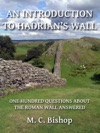 An Introduction To Hadrians Wall One Hundred Questions About The Roman Wall Answered