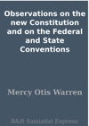 Observations On The New Constitution And On The Federal And State Conventions