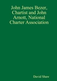JOHN JAMES BEZER, CHARTIST AND JOHN ARNOTT, NATIONAL CHARTER ASSOCIATION