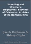 Wrestling And Wrestlers Biographical Sketches Of Celebrated Athletes Of The Northern Ring