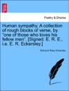 Human Sympathy A Collection Of Rough Blocks Of Verse By One Of Those Who Loves His Fellow Men Signed E R E Ie E R Eckersley
