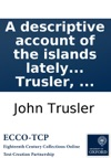 A Descriptive Account Of The Islands Lately Discovered In The South-Seas Giving A Full Detail Of The Present State Of The Inhabitants Their Government Religion  By The Reverend Dr John Trusler