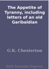 The Appetite Of Tyranny Including Letters Of An Old Garibaldian