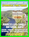 21st Century Guide To Hydraulic Fracturing Underground Injection Fracking Hydrofrac Marcellus Shale Natural Gas Production Controversy Environmental And Safety Risks Water Pollution