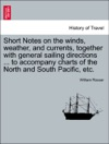 Short Notes On The Winds Weather And Currents Together With General Sailing Directions  To Accompany Charts Of The North And South Pacific Etc