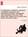 The Beauties Of Wiltshire Displayed In Statistical Historical And Descriptive Sketches Interspersed With Anecdotes Of The Arts With Plates After Designs By The Author And Others And With A Map VOL III