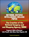 National Defense Intelligence College Paper The Creation Of The National Imagery And Mapping Agency Congresss Role As Overseer - Colin Powell John Glenn Newt Gingrich CIA