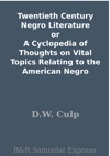 Twentieth Century Negro Literature Or A Cyclopedia Of Thoughts On Vital Topics Relating To The American Negro