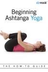 Beginning Ashtanga Yoga The How-To Guide