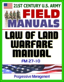 21ST CENTURY U.S. ARMY LAW OF LAND WARFARE MANUAL (FM 27-10) - RULES, PRINCIPLES, HOSTILITIES, PRISONERS OF WAR, WOUNDED AND SICK, CIVILIANS, OCCUPATION, WAR CRIMES, GENEVA CONVENTIONS