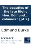 The Beauties Of The Late Right Hon Edmund Burke Selected From The Writings C Of That Extraordinary Man  To Which Is Prefixed A Sketch Of The Life With Some Original Anecdotes Of Mr Burke In Two Volumes Pt2