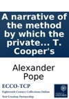 A Narrative Of The Method By Which The Private Letters Of Mr Pope Have Been Procurd And Publishd By Edmund Curll Bookseller NB The Original Papers In Curls Own Hand May Be Seen At T Coopers