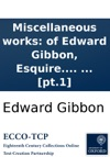 Miscellaneous Works Of Edward Gibbon Esquire With Memoirs Of His Life And Writings Composed By Himself Illustrated From His Letters With Occasional Notes And Narrative By John Lord Sheffield In Two Volumes  Pt1