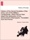 History Of The Secret Societies Of The Army And Of The Military Conspiracies Which Had For Their Object The Destruction Of The Government Of Bonaparte Translated From The French