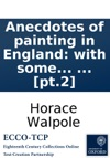 Anecdotes Of Painting In England With Some Account Of The Principal Artists And Incidental Notes On Other Arts Collected By The Late Mr George Vertue And Now Digested And Published From His Original MSS By Mr Horace Walpole The Second Edition