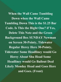 WHEN THE WALL CAME TUMBLING DOWN WHEN THE WALL CAME TUMBLING DOWN THIS IS THE $1.25 BAR CODE. IS THIS THE RIGHT ONE? IF YES, DELETE THIS NOTE AND THE GREEN BACKGROUND BOX SUNDAY NEWMAN ON SCREEN 30-POINTY, TIDEWATER REGULAR HEREY HERE 30-POINTY, TIDEWATER