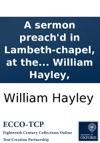 A Sermon Preachd In Lambeth-chapel At The Consecration Of  John Lord Bishop Of Bangor On Sunday Jan 4th 17012 By William Hayley