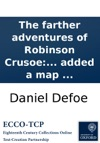 The Farther Adventures Of Robinson Crusoe Being The Second And Last Part Of His Life And Of The Strange Surprizing Accounts Of His Travels Round Three Parts Of The Globe Written By Himself To Which Is Added A Map