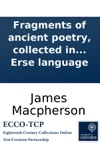 Fragments Of Ancient Poetry Collected In The Highlands Of Scotland And Translated From The Galic Or Erse Language