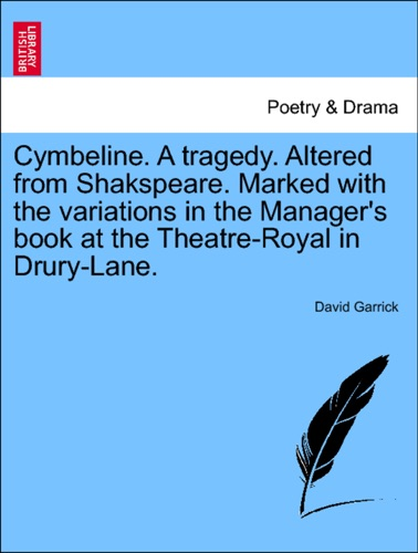Cymbeline A tragedy Altered from Shakspeare Marked with the variations in the Managers book at the Theatre-Royal in Drury-Lane