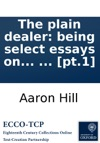The Plain Dealer Being Select Essays On Several Curious Subjects Relating To Friendship  Poetry And Other Branches Of Polite Literature Publishd Originally In The Year 1724 And Now First Collected Into Two Volumes  Pt1
