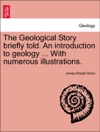 The Geological Story Briefly Told An Introduction To Geology  With Numerous Illustrations