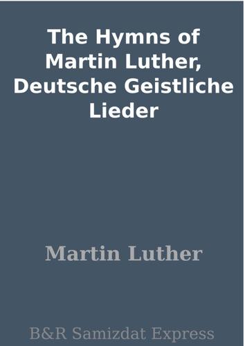 The Hymns of Martin Luther Deutsche Geistliche Lieder
