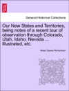 Our New States And Territories Being Notes Of A Recent Tour Of Observation Through Colorado Utah Idaho Nevada  Illustrated Etc