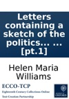Letters Containing A Sketch Of The Politics Of France From The Thirty-first Of May 1793 Till The Twenty-eighth Of July 1794 And Of The Scenes Which Have Passed In The Prisons Of Paris By Helen Maria Williams  Pt1