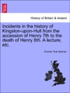 Incidents In The History Of Kingston-upon-Hull From The Accession Of Henry 7th To The Death Of Henry 8th A Lecture Etc
