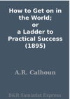 How To Get On In The World Or A Ladder To Practical Success 1895