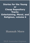 Stories For The Young Or Cheap Repository Tracts Entertaining Moral And Religious Volume 6
