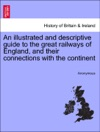 An Illustrated And Descriptive Guide To The Great Railways Of England And Their Connections With The Continent