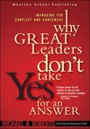 Why Great Leaders Dont Take Yes For An Answer Managing For Conflict And Consensus