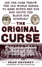 THE ORIGINAL CURSE: DID THE CUBS THROW THE 1918 WORLD SERIES TO BABE RUTHS RED SOX AND INCITE THE BLACK SOX SCANDAL?