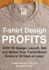 T-shirt Design Profits - How To Design Launch Sell And Market Your T-shirt Brand Online In 30 Days Or Less