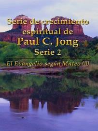 SERIE DE CRECIMIENTO ESPIRITUAL DE PAUL C. JONG SERIE 2: EL EVANGELIO SEGúN MATEO (II)