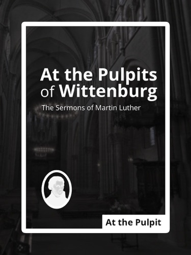 At the Pulpits of Wittenburg The Sermons of Martin Luther