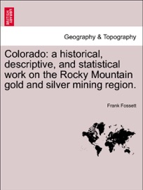 COLORADO: A HISTORICAL, DESCRIPTIVE, AND STATISTICAL WORK ON THE ROCKY MOUNTAIN GOLD AND SILVER MINING REGION.