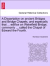 A Dissertation On Ancient Bridges And Bridge Chapels And Especially That  Edifice On Wakefield Bridge Commonly  Called The Chapel Of Edward The Fourth
