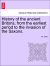 History Of The Ancient Britons From The Earliest Period To The Invasion Of The Saxons