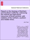 Report On The Geology Of Northern And Southern California Embracing The Mineral And Agricultural Resources Of Those Sections With Statistics Of The Northern Southern And Middle Mines