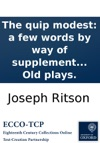 The Quip Modest A Few Words By Way Of Supplement To Remarks Critical And Illustrative On The Text And Notes Of The Last Edition Of Shakspeare Occasioned By A Republication Of That Edition Revised  By The Editor Of Dodsleys Old Plays