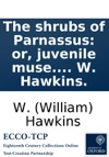 The Shrubs Of Parnassus Or Juvenile Muse A Collection Of Songs And Poems Chiefly Pastoral By W Hawkins