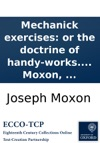 Mechanick Exercises Or The Doctrine Of Handy-works Applied To The Arts Of Smithing Joinery Carpentry Turning Bricklayery To Which Is Added Mechanick Dyalling  The Third Edition By Joseph Moxon